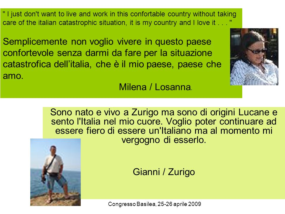 Congresso Basilea, 25-26 aprile 2009 I just don t want to live and work in this confortable country without taking care of the italian catastrophic situation, it is my country and I love it...