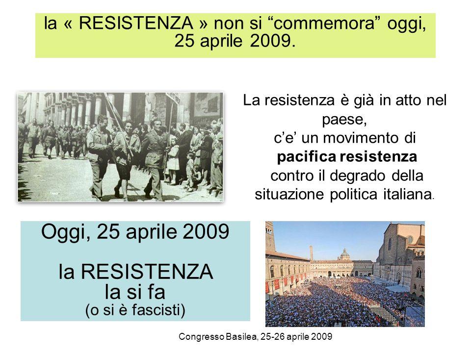 Congresso Basilea, 25-26 aprile 2009 la « RESISTENZA » non si commemora oggi, 25 aprile 2009. La resistenza è già in atto nel paese, ce un movimento d