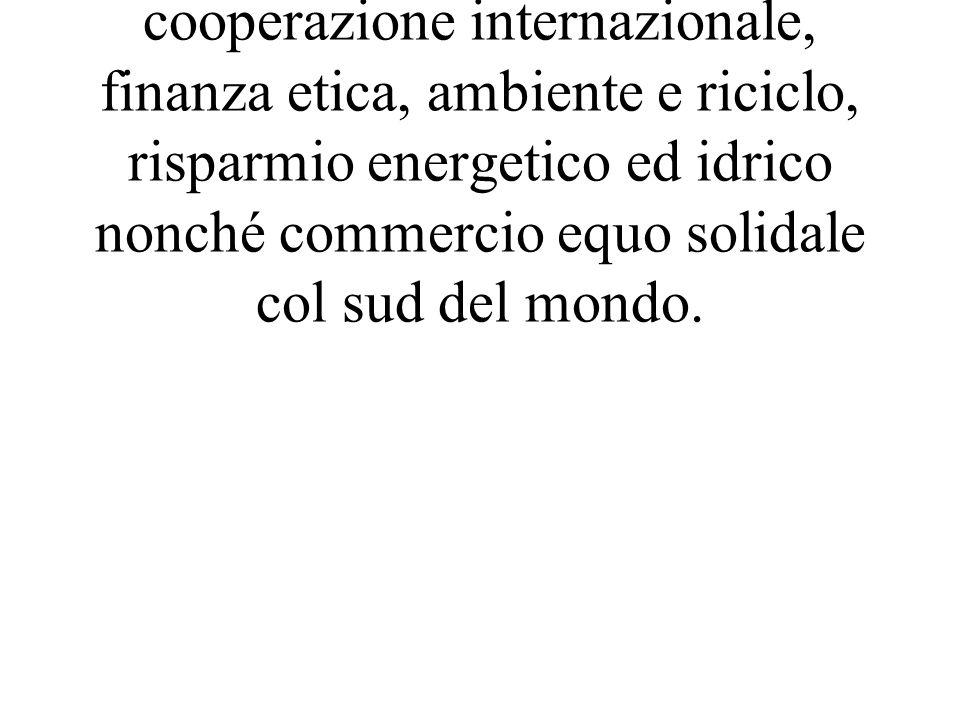 Infine, molte anche realtà legate ad associazioni di promozione sociale, cooperazione internazionale, finanza etica, ambiente e riciclo, risparmio energetico ed idrico nonché commercio equo solidale col sud del mondo.