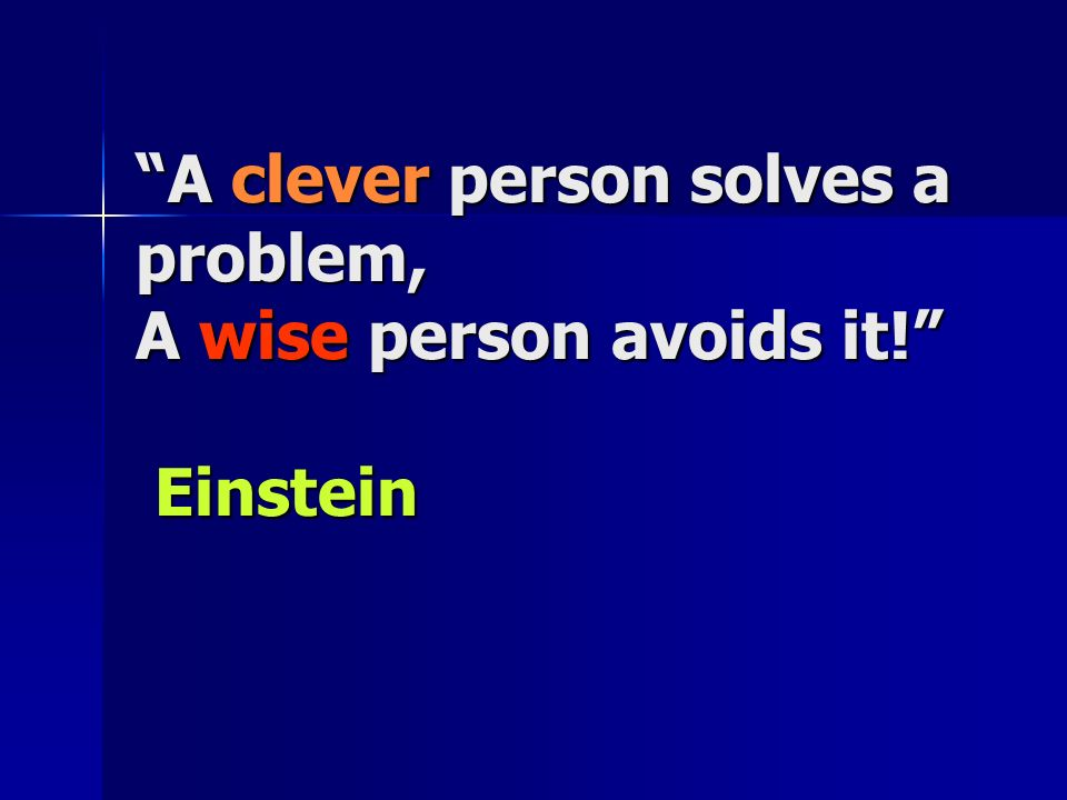 A clever person solves a problem, A wise person avoids it! Einstein