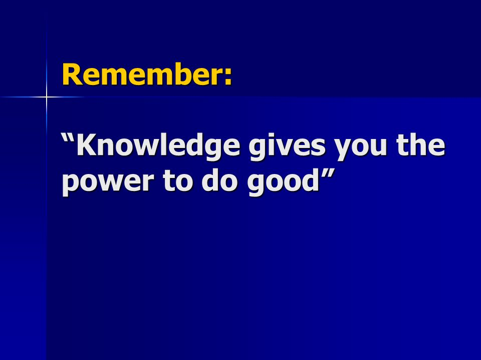 Remember: Knowledge gives you the power to do good