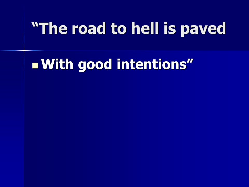The road to hell is paved With good intentions With good intentions