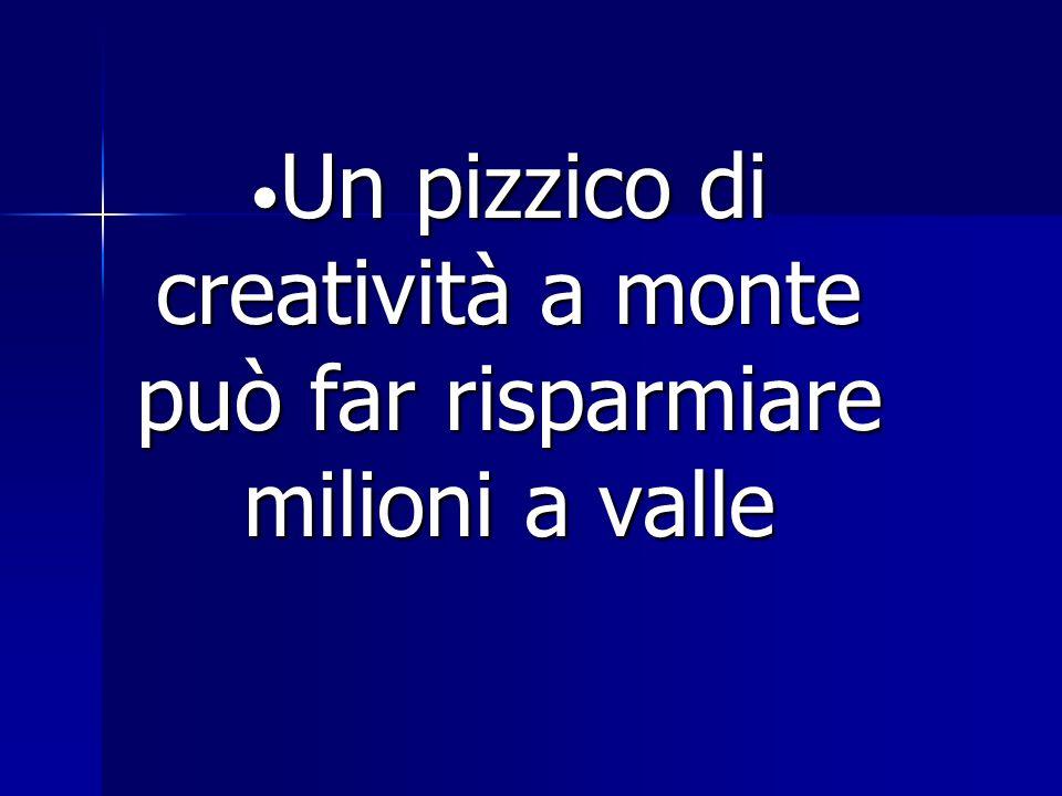 Un pizzico di creatività a monte può far risparmiare milioni a valle Un pizzico di creatività a monte può far risparmiare milioni a valle