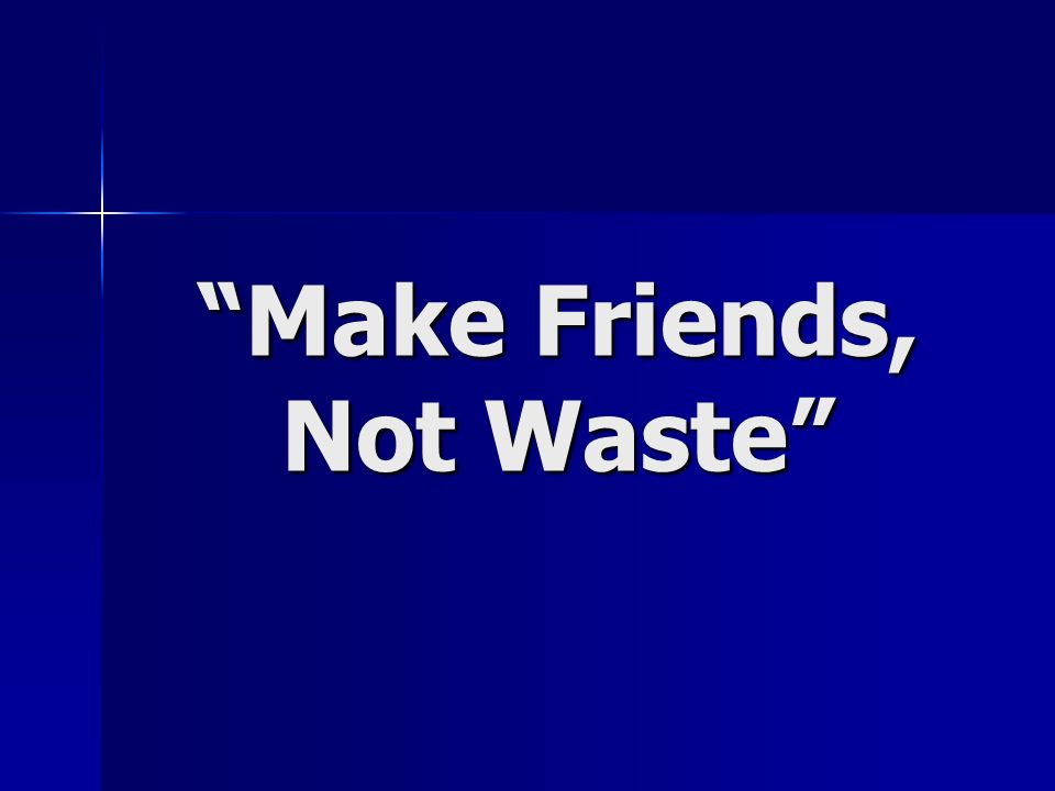 Make Friends, Not Waste