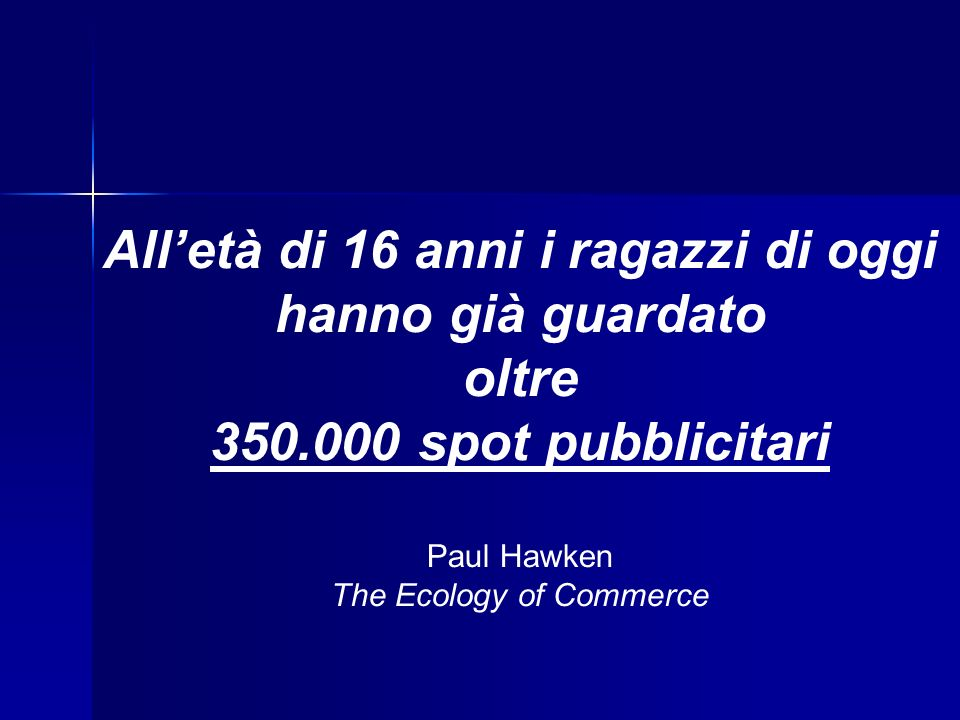Alletà di 16 anni i ragazzi di oggi hanno già guardato oltre 350.000 spot pubblicitari Paul Hawken The Ecology of Commerce