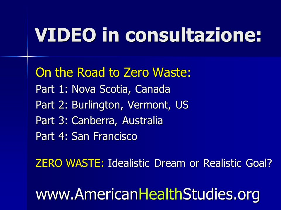 VIDEO in consultazione: On the Road to Zero Waste: Part 1: Nova Scotia, Canada Part 2: Burlington, Vermont, US Part 3: Canberra, Australia Part 4: San Francisco ZERO WASTE: Idealistic Dream or Realistic Goal.