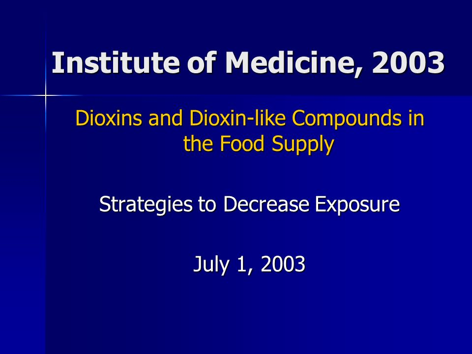 Dioxins and Dioxin-like Compounds in the Food Supply Strategies to Decrease Exposure July 1, 2003 Institute of Medicine, 2003