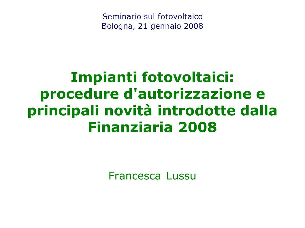 Seminario sul fotovoltaico Bologna, 21 gennaio 2008 Impianti fotovoltaici: procedure d autorizzazione e principali novità introdotte dalla Finanziaria 2008 Francesca Lussu