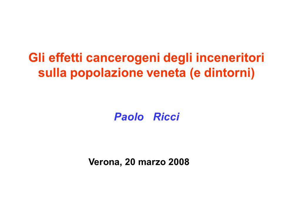 Gli effetti cancerogeni degli inceneritori sulla popolazione veneta (e dintorni) Paolo Ricci Verona, 20 marzo 2008
