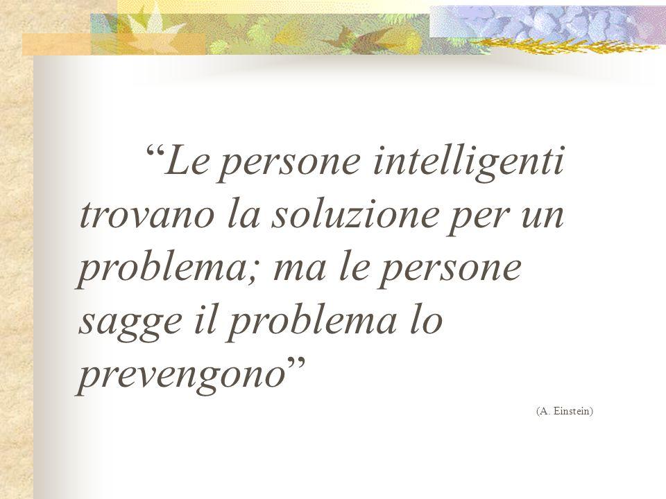 Le persone intelligenti trovano la soluzione per un problema; ma le persone sagge il problema lo prevengono (A. Einstein)