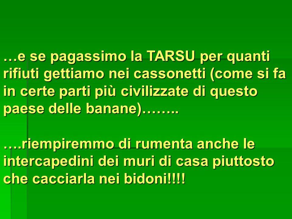 …e se pagassimo la TARSU per quanti rifiuti gettiamo nei cassonetti (come si fa in certe parti più civilizzate di questo paese delle banane)……..