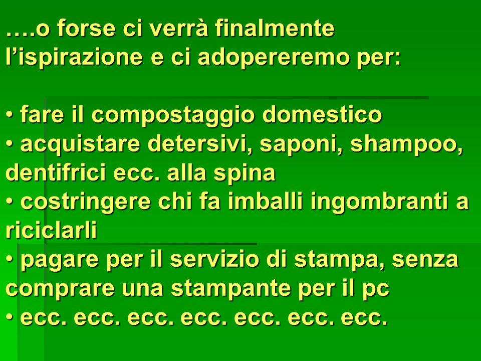 ….o forse ci verrà finalmente lispirazione e ci adopereremo per: fare il compostaggio domestico fare il compostaggio domestico acquistare detersivi, s