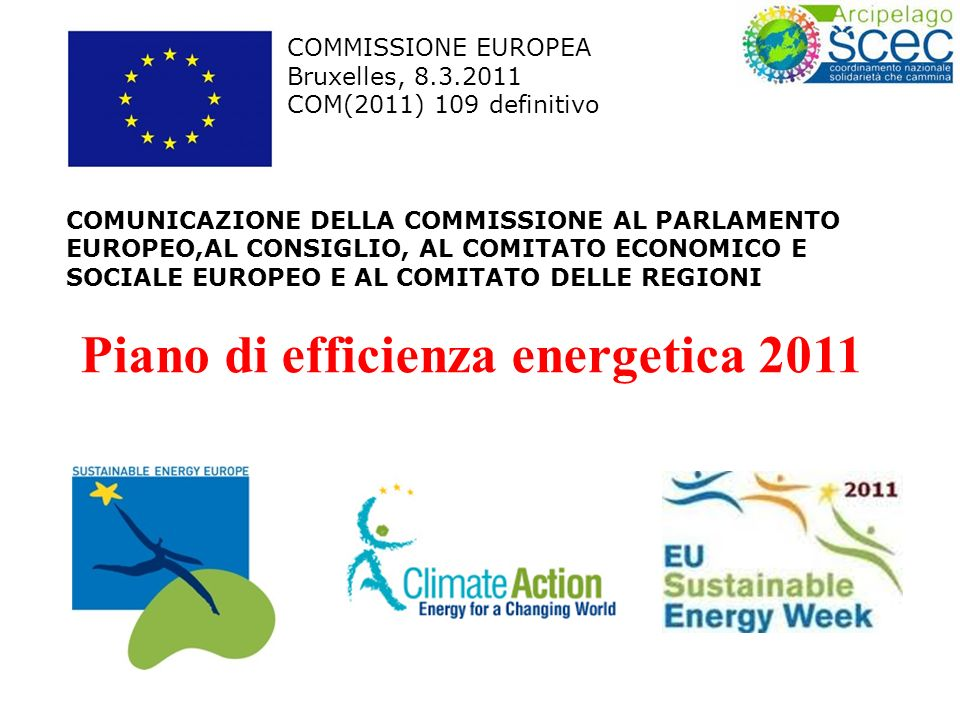 COMMISSIONE EUROPEA Bruxelles, 8.3.2011 COM(2011) 109 definitivo COMUNICAZIONE DELLA COMMISSIONE AL PARLAMENTO EUROPEO,AL CONSIGLIO, AL COMITATO ECONOMICO E SOCIALE EUROPEO E AL COMITATO DELLE REGIONI Piano di efficienza energetica 2011