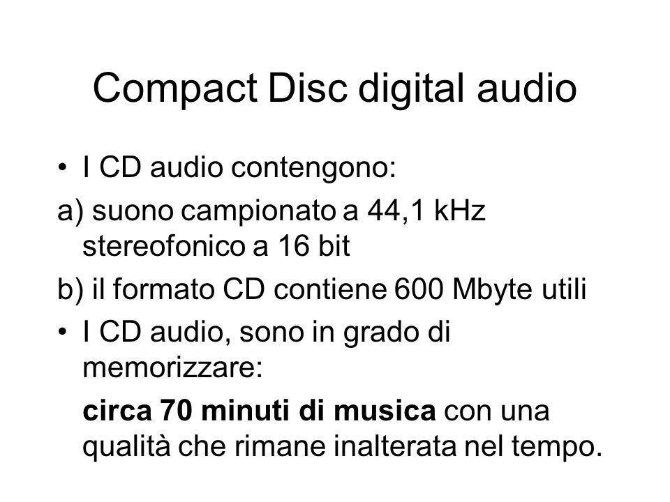 Compact Disc digital audio I CD audio contengono: a) suono campionato a 44,1 kHz stereofonico a 16 bit b) il formato CD contiene 600 Mbyte utili I CD audio, sono in grado di memorizzare: circa 70 minuti di musica con una qualità che rimane inalterata nel tempo.