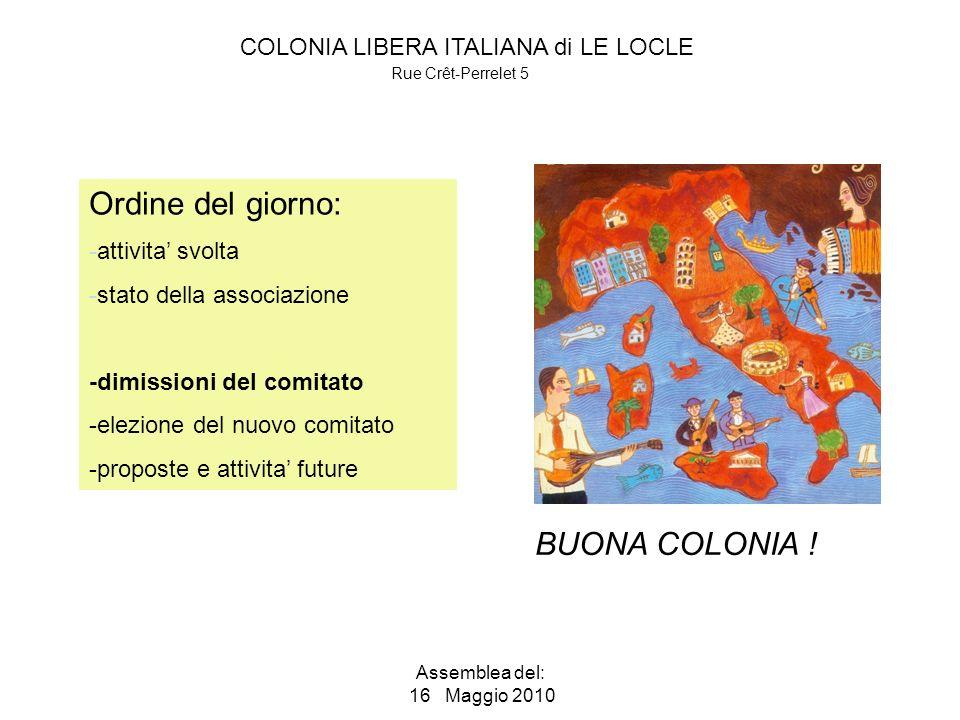 COLONIA LIBERA ITALIANA di LE LOCLE Rue Crêt-Perrelet 5 Assemblea del: 16 Maggio 2010 Ordine del giorno: -attivita svolta -stato della associazione -dimissioni del comitato -elezione del nuovo comitato -proposte e attivita future BUONA COLONIA !