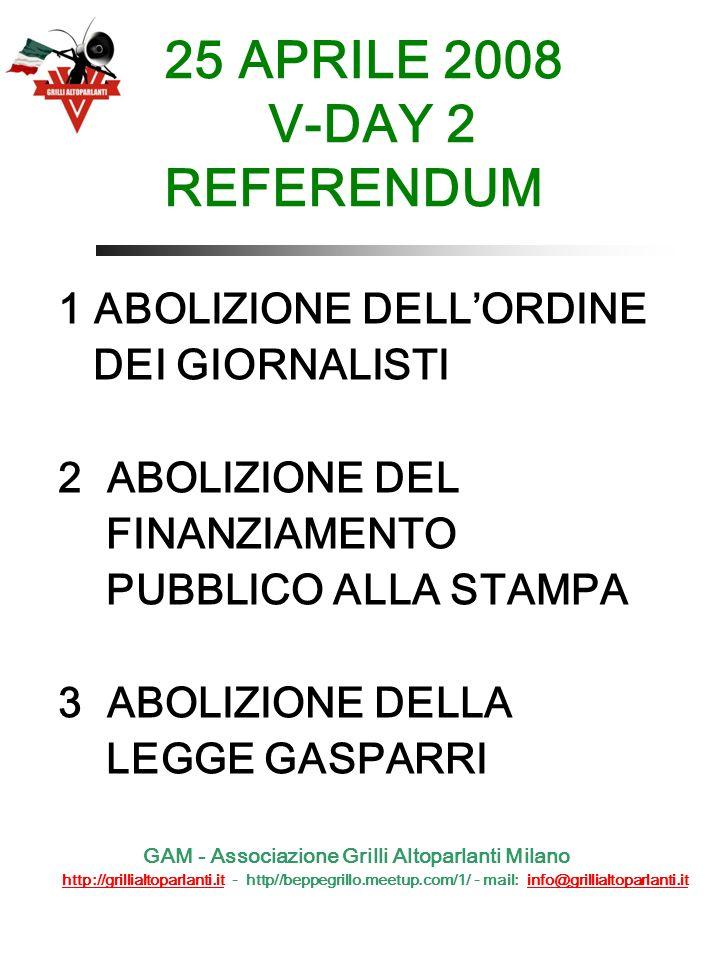 25 APRILE 2008 V-DAY 2 REFERENDUM 1 ABOLIZIONE DELLORDINE DEI GIORNALISTI 2 ABOLIZIONE DEL FINANZIAMENTO PUBBLICO ALLA STAMPA 3 ABOLIZIONE DELLA LEGGE GASPARRI GAM - Associazione Grilli Altoparlanti Milano http://grillialtoparlanti.it - http//beppegrillo.meetup.com/1/ - mail: info@grillialtoparlanti.ithttp://grillialtoparlanti.itinfo@grillialtoparlanti.it