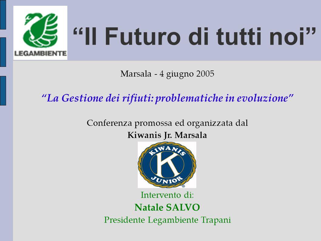 Il Futuro di tutti noi Marsala - 4 giugno 2005 La Gestione dei rifiuti: problematiche in evoluzione Conferenza promossa ed organizzata dal Kiwanis Jr.