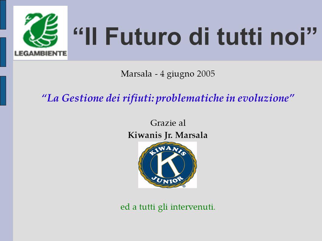 Marsala - 4 giugno 2005 La Gestione dei rifiuti: problematiche in evoluzione Grazie al Kiwanis Jr.