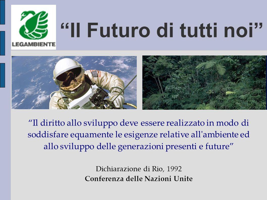 Il Futuro di tutti noi Il diritto allo sviluppo deve essere realizzato in modo di soddisfare equamente le esigenze relative all ambiente ed allo sviluppo delle generazioni presenti e future Dichiarazione di Rio, 1992 Conferenza delle Nazioni Unite