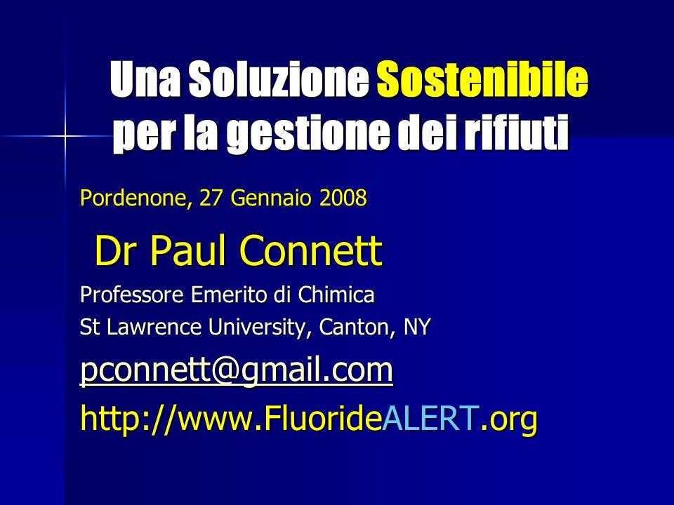 Una Soluzione Sostenibile per la gestione dei rifiuti Una Soluzione Sostenibile per la gestione dei rifiuti Pordenone, 27 Gennaio 2008 Dr Paul Connett