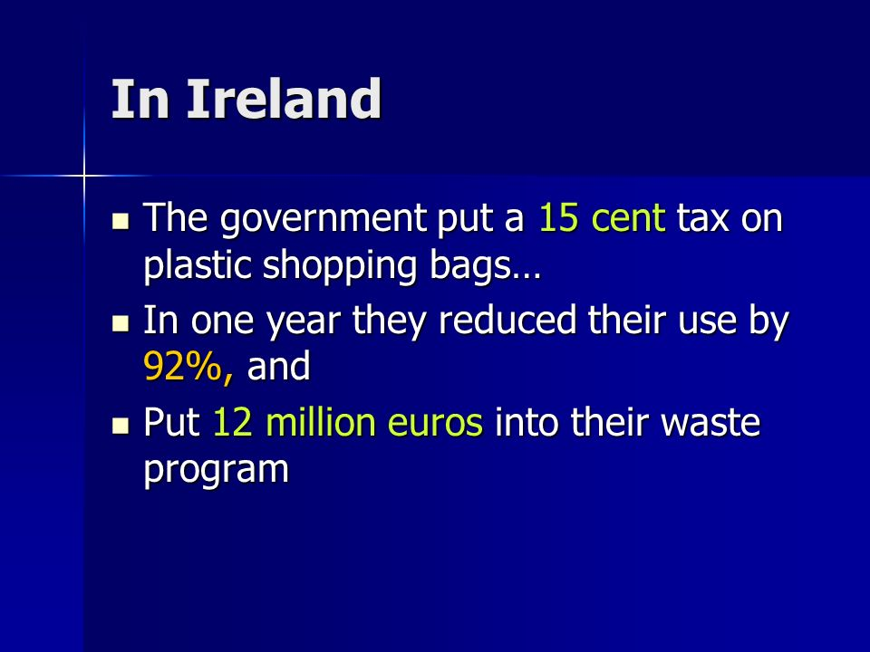 In Ireland The government put a 15 cent tax on plastic shopping bags… The government put a 15 cent tax on plastic shopping bags… In one year they reduced their use by 92%, and In one year they reduced their use by 92%, and Put 12 million euros into their waste program Put 12 million euros into their waste program