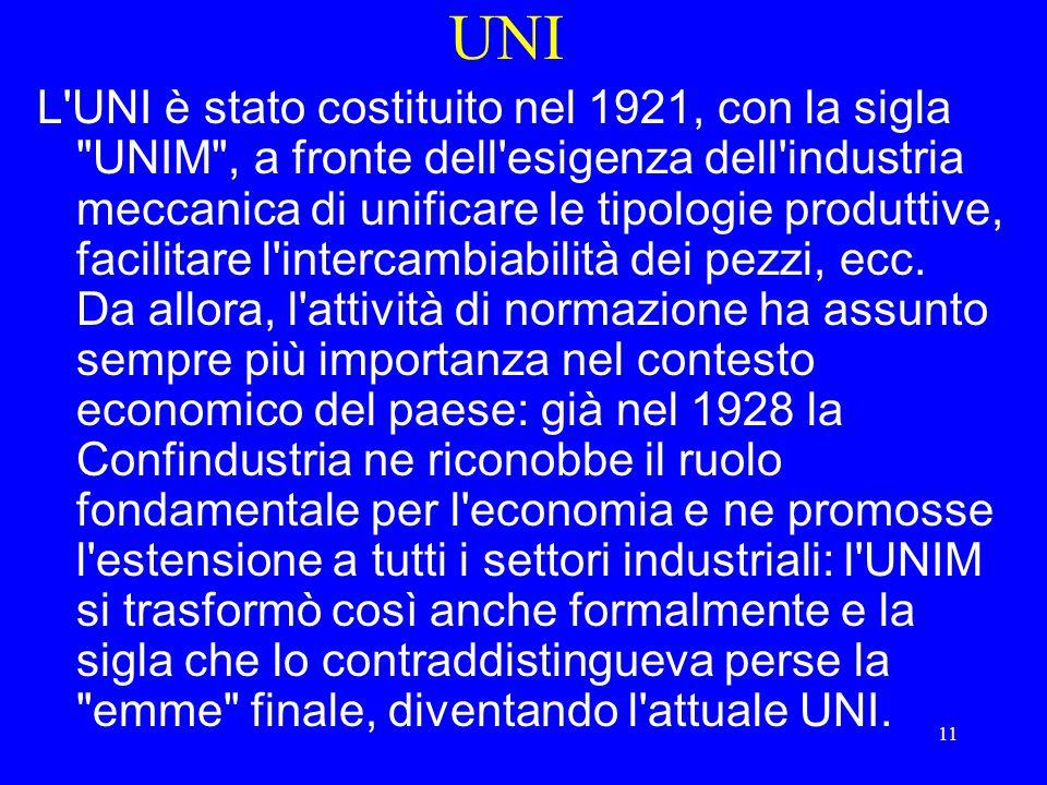 11 UNI L UNI è stato costituito nel 1921, con la sigla UNIM , a fronte dell esigenza dell industria meccanica di unificare le tipologie produttive, facilitare l intercambiabilità dei pezzi, ecc.