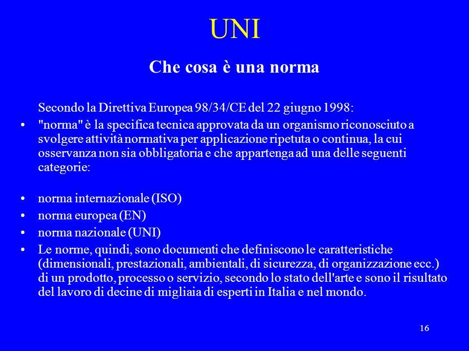 16 UNI Che cosa è una norma Secondo la Direttiva Europea 98/34/CE del 22 giugno 1998: norma è la specifica tecnica approvata da un organismo riconosciuto a svolgere attività normativa per applicazione ripetuta o continua, la cui osservanza non sia obbligatoria e che appartenga ad una delle seguenti categorie: norma internazionale (ISO) norma europea (EN) norma nazionale (UNI) Le norme, quindi, sono documenti che definiscono le caratteristiche (dimensionali, prestazionali, ambientali, di sicurezza, di organizzazione ecc.) di un prodotto, processo o servizio, secondo lo stato dell arte e sono il risultato del lavoro di decine di migliaia di esperti in Italia e nel mondo.