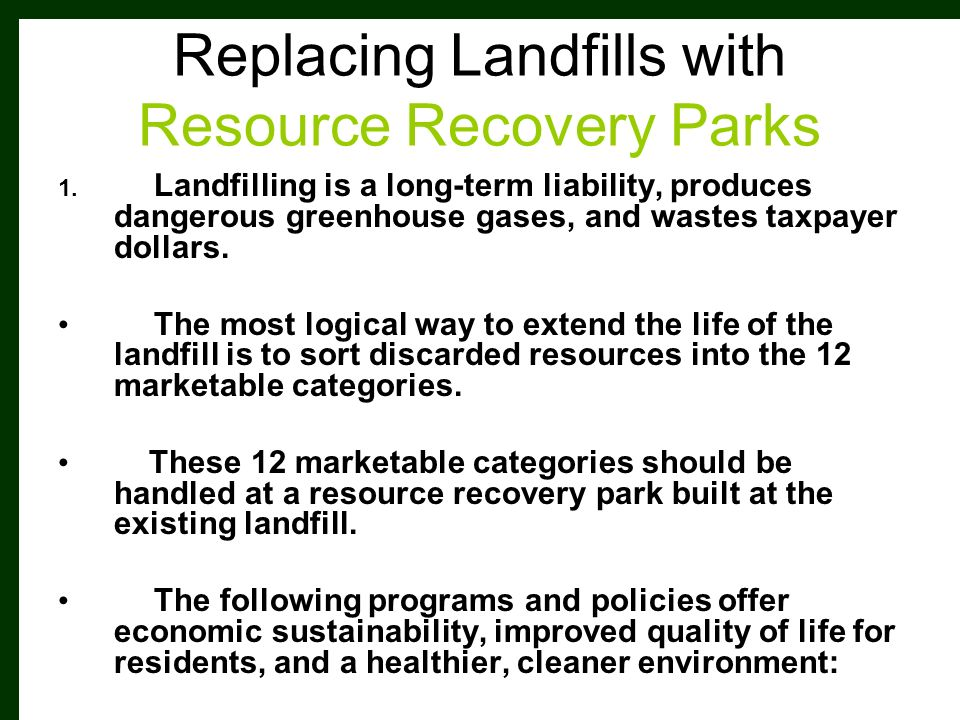 Replacing Landfills with Resource Recovery Parks 1. Landfilling is a long-term liability, produces dangerous greenhouse gases, and wastes taxpayer dol