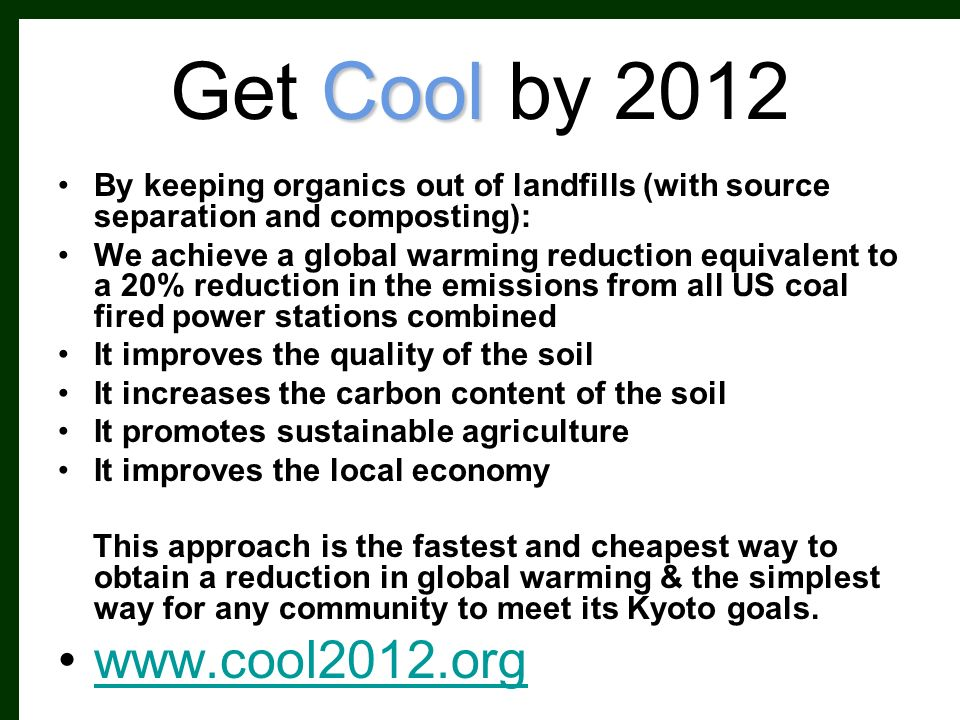 Cool Get Cool by 2012 By keeping organics out of landfills (with source separation and composting): We achieve a global warming reduction equivalent to a 20% reduction in the emissions from all US coal fired power stations combined It improves the quality of the soil It increases the carbon content of the soil It promotes sustainable agriculture It improves the local economy This approach is the fastest and cheapest way to obtain a reduction in global warming & the simplest way for any community to meet its Kyoto goals.