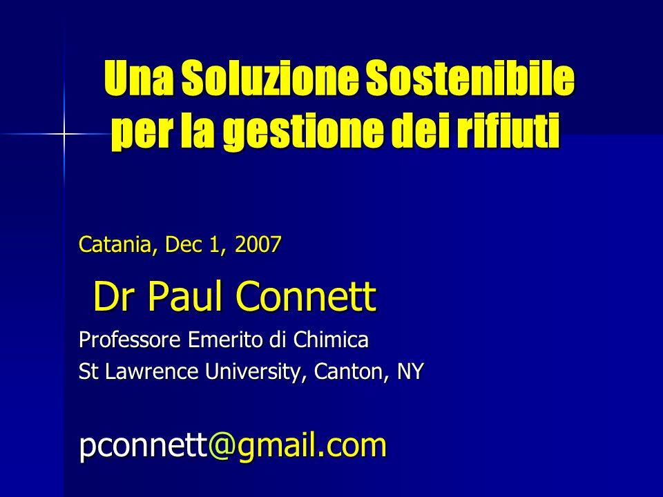 Una Soluzione Sostenibile per la gestione dei rifiuti Una Soluzione Sostenibile per la gestione dei rifiuti Catania, Dec 1, 2007 Dr Paul Connett Dr Paul Connett Professore Emerito di Chimica St Lawrence University, Canton, NY pconnett@gmail.com