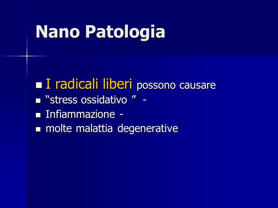 Nano Patologia I radicali liberi possono causare I radicali liberi possono causare stress ossidativo - stress ossidativo - Infiammazione - Infiammazione - molte malattia degenerative molte malattia degenerative