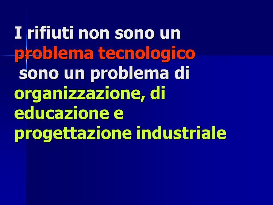 I rifiuti non sono un problema tecnologico sono un problema di organizzazione, di educazione e progettazione industriale