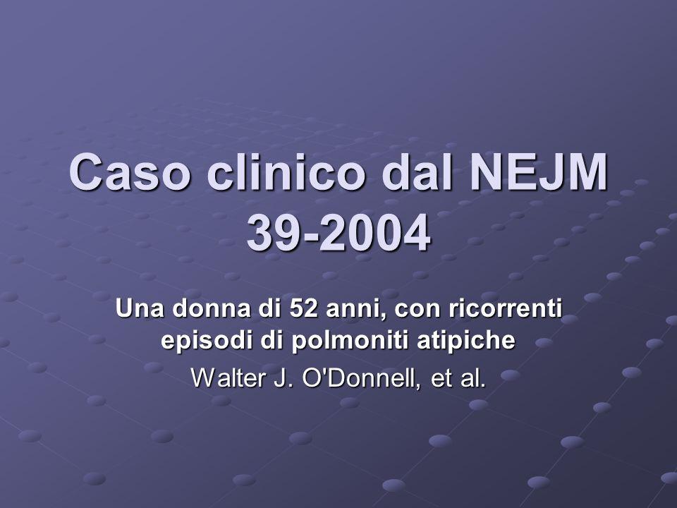Caso clinico dal NEJM 39-2004 Una donna di 52 anni, con ricorrenti episodi di polmoniti atipiche Walter J. O'Donnell, et al.