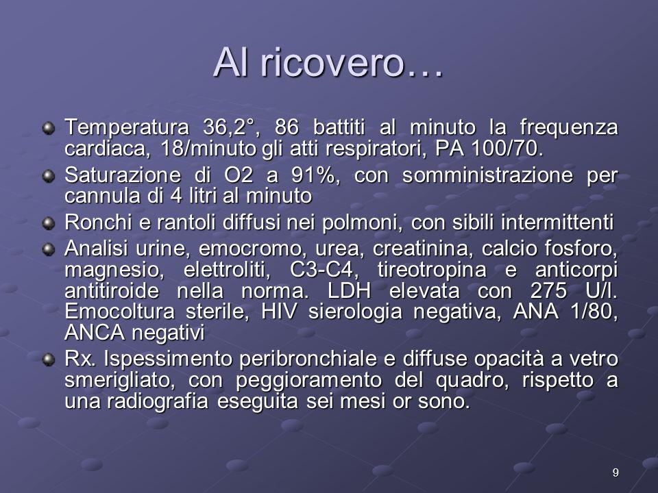 9 Al ricovero… Temperatura 36,2°, 86 battiti al minuto la frequenza cardiaca, 18/minuto gli atti respiratori, PA 100/70. Saturazione di O2 a 91%, con