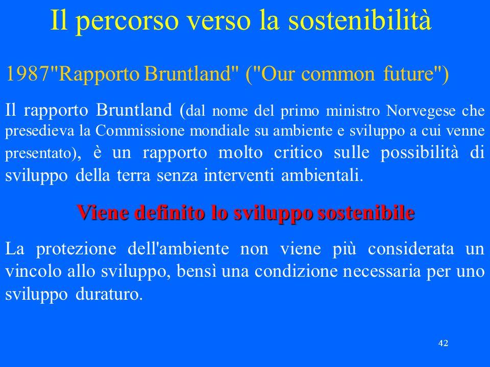42 Il percorso verso la sostenibilità 1987 Rapporto Bruntland ( Our common future ) Il rapporto Bruntland ( dal nome del primo ministro Norvegese che presedieva la Commissione mondiale su ambiente e sviluppo a cui venne presentato), è un rapporto molto critico sulle possibilità di sviluppo della terra senza interventi ambientali.