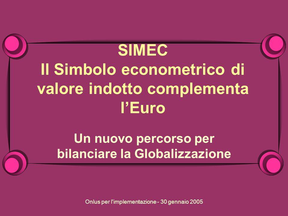 Onlus per l implementazione - 30 gennaio 2005 SIMEC Il Simbolo econometrico di valore indotto complementa lEuro Un nuovo percorso per bilanciare la Globalizzazione