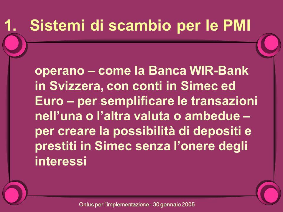 Onlus per l implementazione - 30 gennaio 2005 1.Sistemi di scambio per le PMI operano – come la Banca WIR-Bank in Svizzera, con conti in Simec ed Euro – per semplificare le transazioni nelluna o laltra valuta o ambedue – per creare la possibilità di depositi e prestiti in Simec senza lonere degli interessi