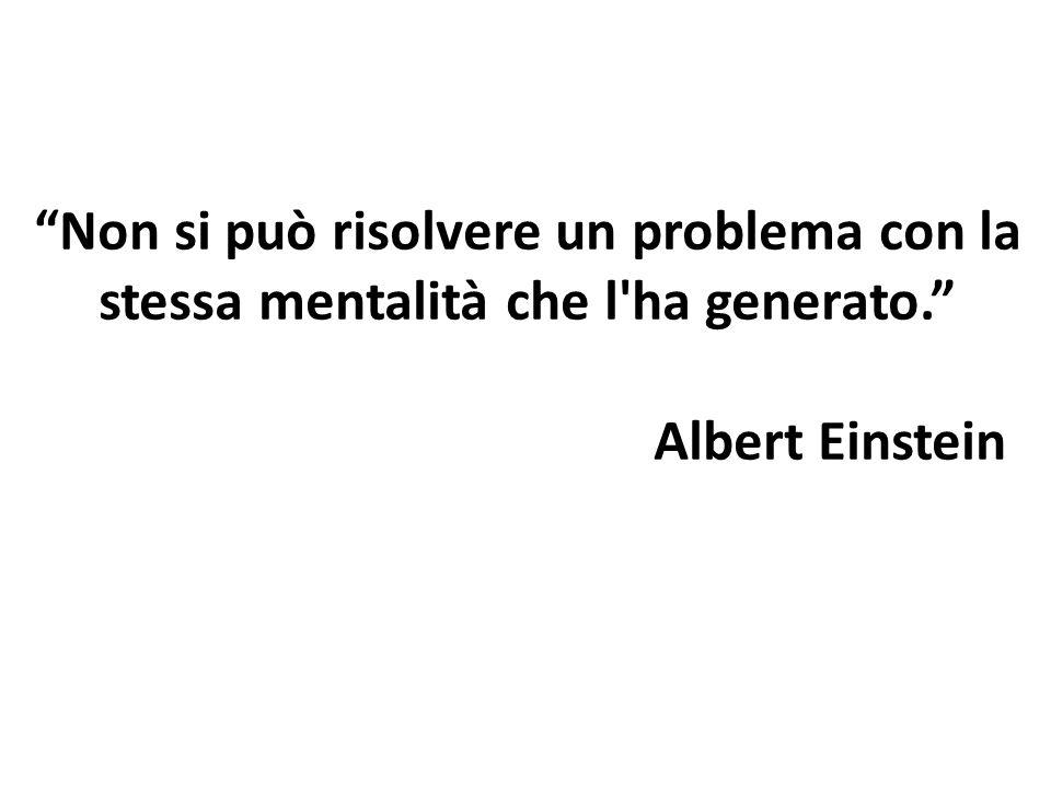 Non si può risolvere un problema con la stessa mentalità che l'ha generato. Albert Einstein