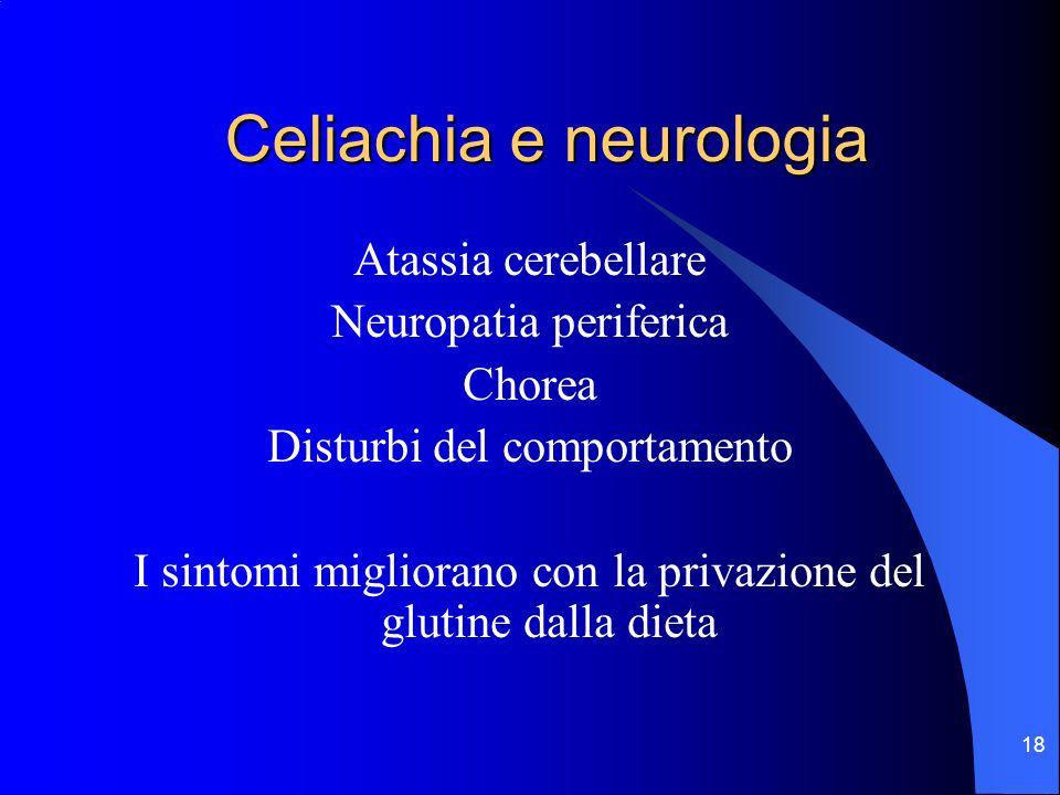 18 Celiachia e neurologia Atassia cerebellare Neuropatia periferica Chorea Disturbi del comportamento I sintomi migliorano con la privazione del gluti