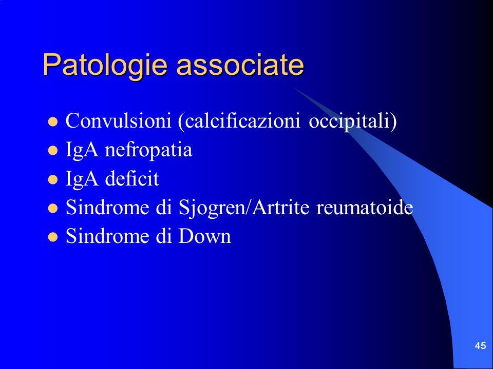45 Patologie associate Convulsioni (calcificazioni occipitali) IgA nefropatia IgA deficit Sindrome di Sjogren/Artrite reumatoide Sindrome di Down