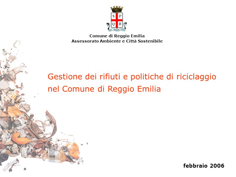Gestione dei rifiuti e politiche di riciclaggio nel Comune di Reggio Emilia Comune di Reggio Emilia Assessorato Ambiente e Città Sostenibile febbraio