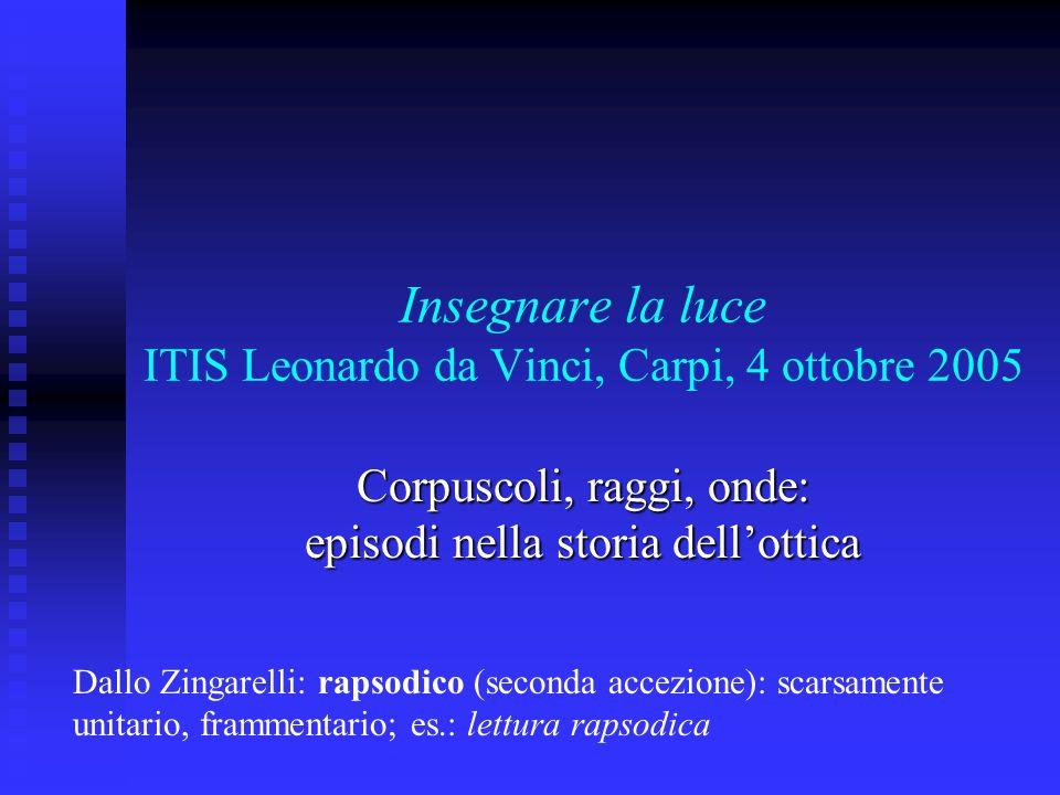 Insegnare la luce ITIS Leonardo da Vinci, Carpi, 4 ottobre 2005 Corpuscoli, raggi, onde: episodi nella storia dellottica Dallo Zingarelli: rapsodico (
