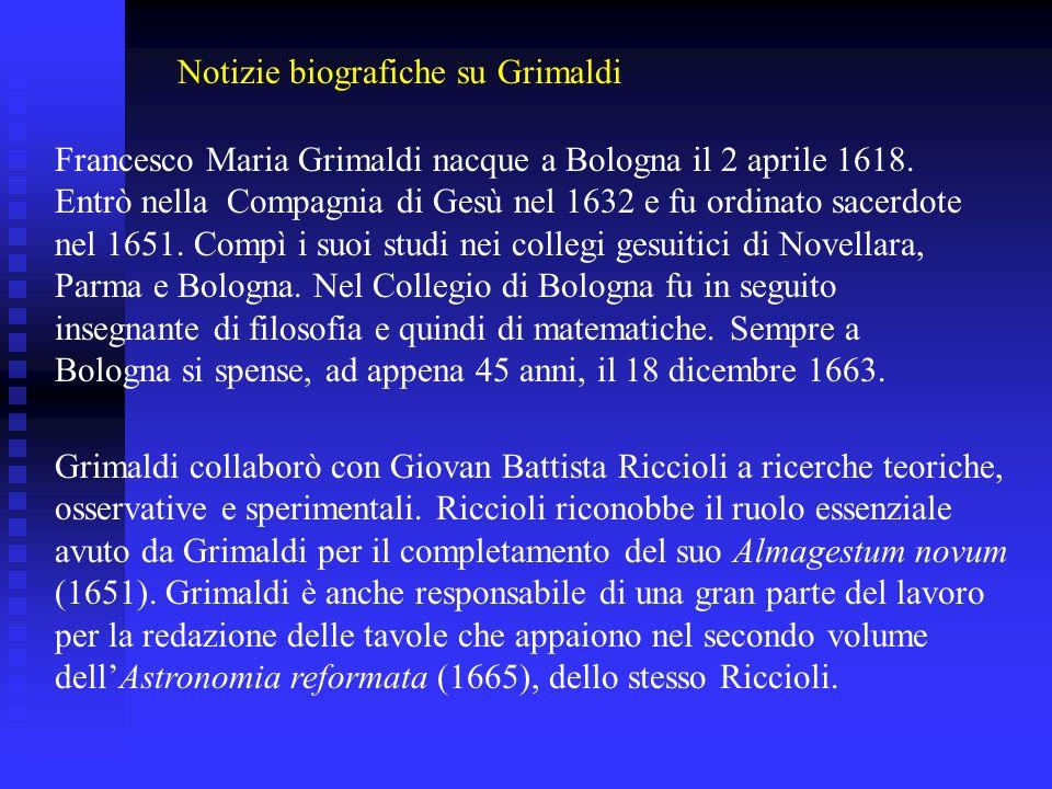 Francesco Maria Grimaldi nacque a Bologna il 2 aprile 1618. Entrò nella Compagnia di Gesù nel 1632 e fu ordinato sacerdote nel 1651. Compì i suoi stud