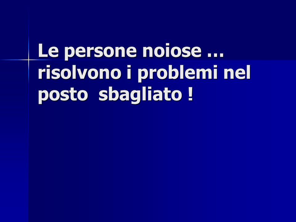 Le persone noiose … risolvono i problemi nel posto sbagliato !