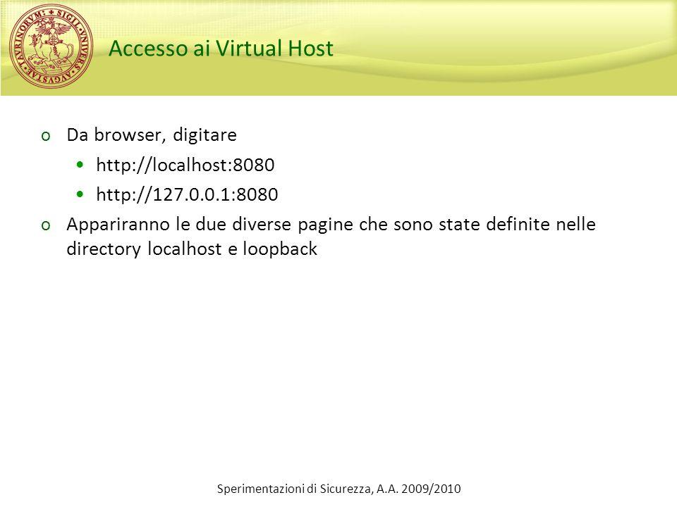 Sperimentazioni di Sicurezza, A.A. 2009/2010 Accesso ai Virtual Host o Da browser, digitare http://localhost:8080 http://127.0.0.1:8080 o Appariranno