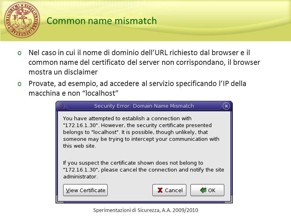 Sperimentazioni di Sicurezza, A.A. 2009/2010 Common name mismatch o Nel caso in cui il nome di dominio dellURL richiesto dal browser e il common name