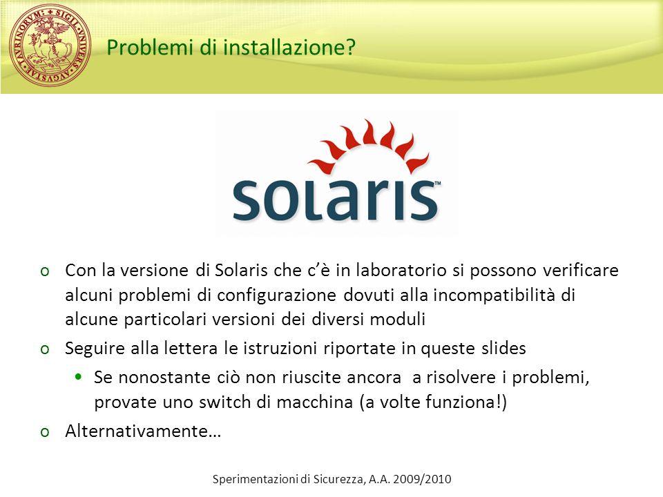 Sperimentazioni di Sicurezza, A.A. 2009/2010 Problemi di installazione? o Con la versione di Solaris che cè in laboratorio si possono verificare alcun