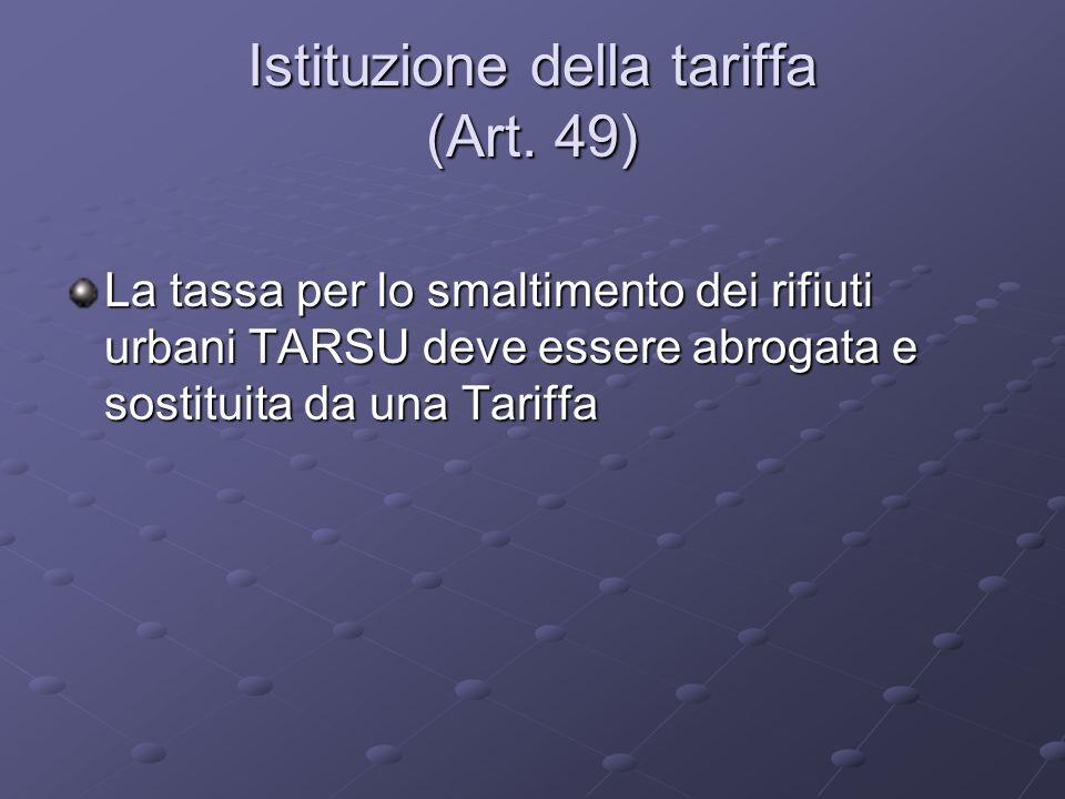 Istituzione della tariffa (Art. 49) La tassa per lo smaltimento dei rifiuti urbani TARSU deve essere abrogata e sostituita da una Tariffa