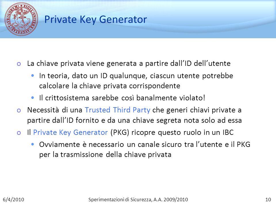 Sperimentazioni di Sicurezza, A.A. 2009/2010 Private Key Generator oLa chiave privata viene generata a partire dallID dellutente In teoria, dato un ID