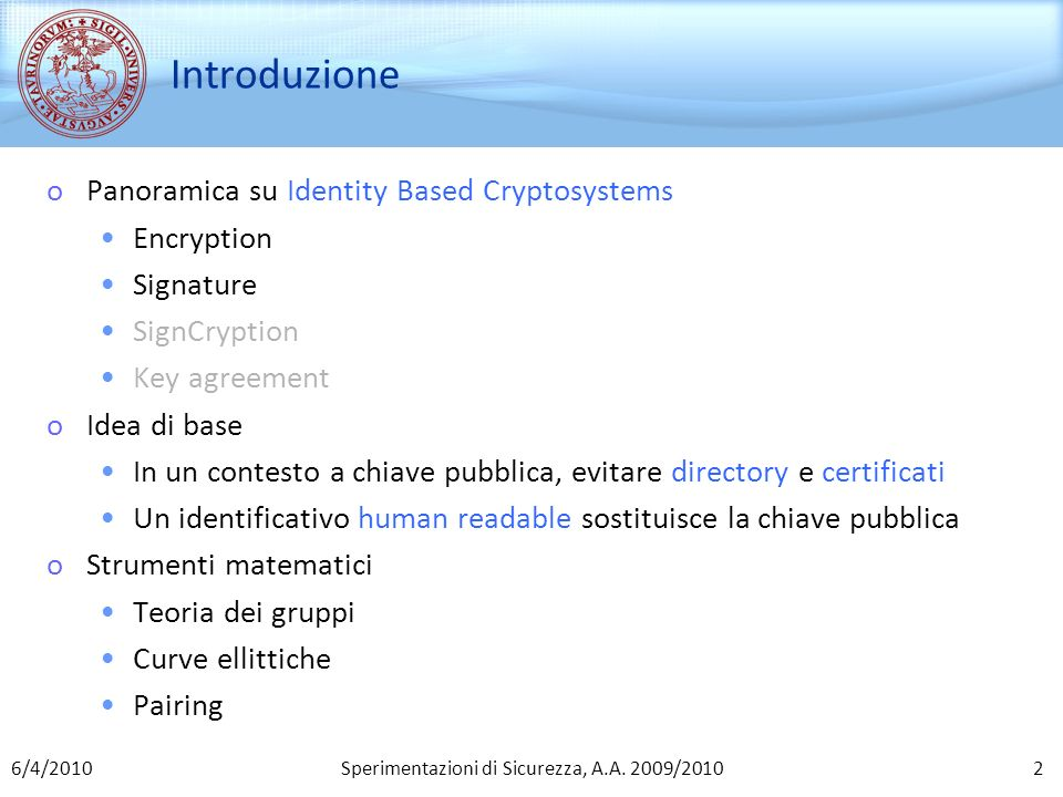 Sperimentazioni di Sicurezza, A.A. 2009/2010 Introduzione oPanoramica su Identity Based Cryptosystems Encryption Signature SignCryption Key agreement